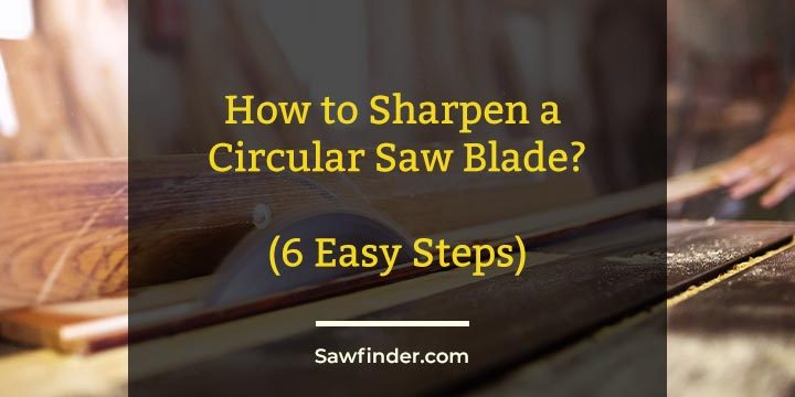 How to Sharpen a Circular Saw Blade? (6 Easy Steps)